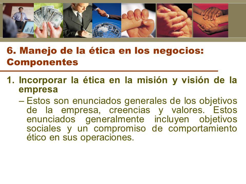 6. Manejo de la ética en los negocios: Componentes 1. Incorporar la ética en la misión y visión de la empresa –Estos son enunciados generales de los o