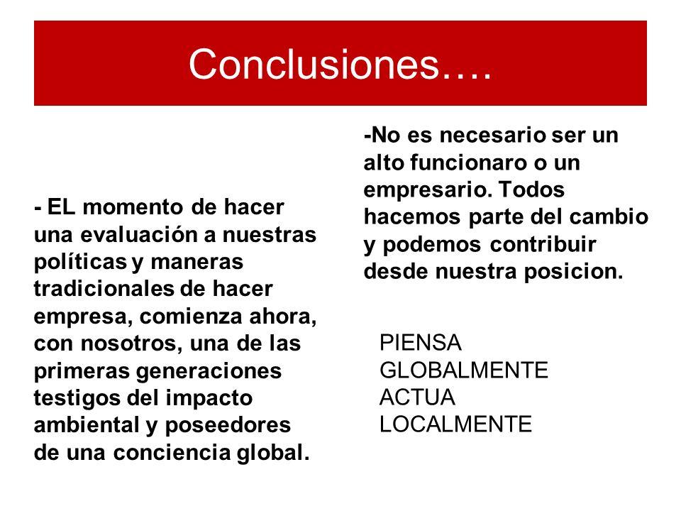 Conclusiones…. - EL momento de hacer una evaluación a nuestras políticas y maneras tradicionales de hacer empresa, comienza ahora, con nosotros, una d