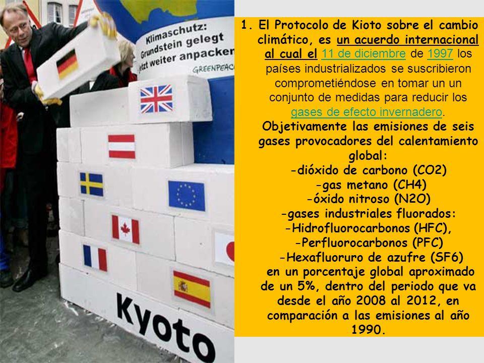1.El Protocolo de Kioto sobre el cambio climático, es un acuerdo internacional al cual el 11 de diciembre de 1997 los países industrializados se suscribieron comprometiéndose en tomar un un conjunto de medidas para reducir los gases de efecto invernadero.