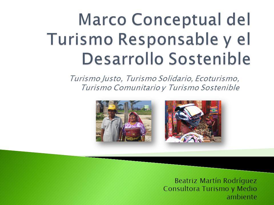 Turismo Justo, Turismo Solidario, Ecoturismo, Turismo Comunitario y Turismo Sostenible Beatriz Martín Rodríguez Consultora Turismo y Medio ambiente