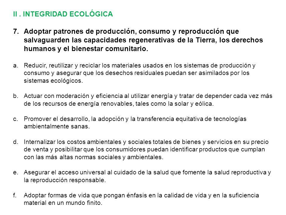 II. INTEGRIDAD ECOLÓGICA 7.Adoptar patrones de producción, consumo y reproducción que salvaguarden las capacidades regenerativas de la Tierra, los der