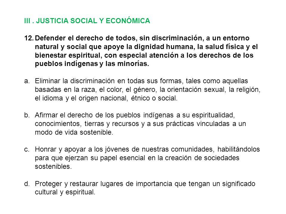 III. JUSTICIA SOCIAL Y ECONÓMICA 12.Defender el derecho de todos, sin discriminación, a un entorno natural y social que apoye la dignidad humana, la s