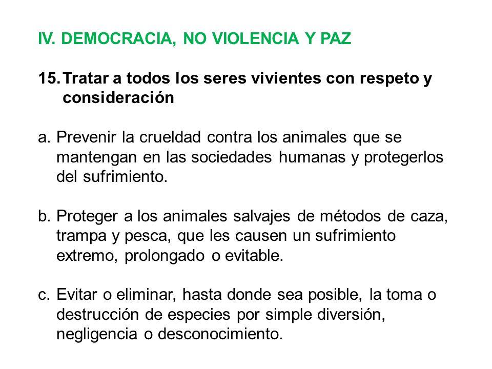 IV. DEMOCRACIA, NO VIOLENCIA Y PAZ 15.Tratar a todos los seres vivientes con respeto y consideración a.Prevenir la crueldad contra los animales que se