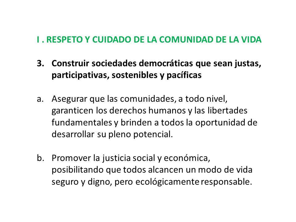 I. RESPETO Y CUIDADO DE LA COMUNIDAD DE LA VIDA 3.Construir sociedades democráticas que sean justas, participativas, sostenibles y pacíficas a.Asegura