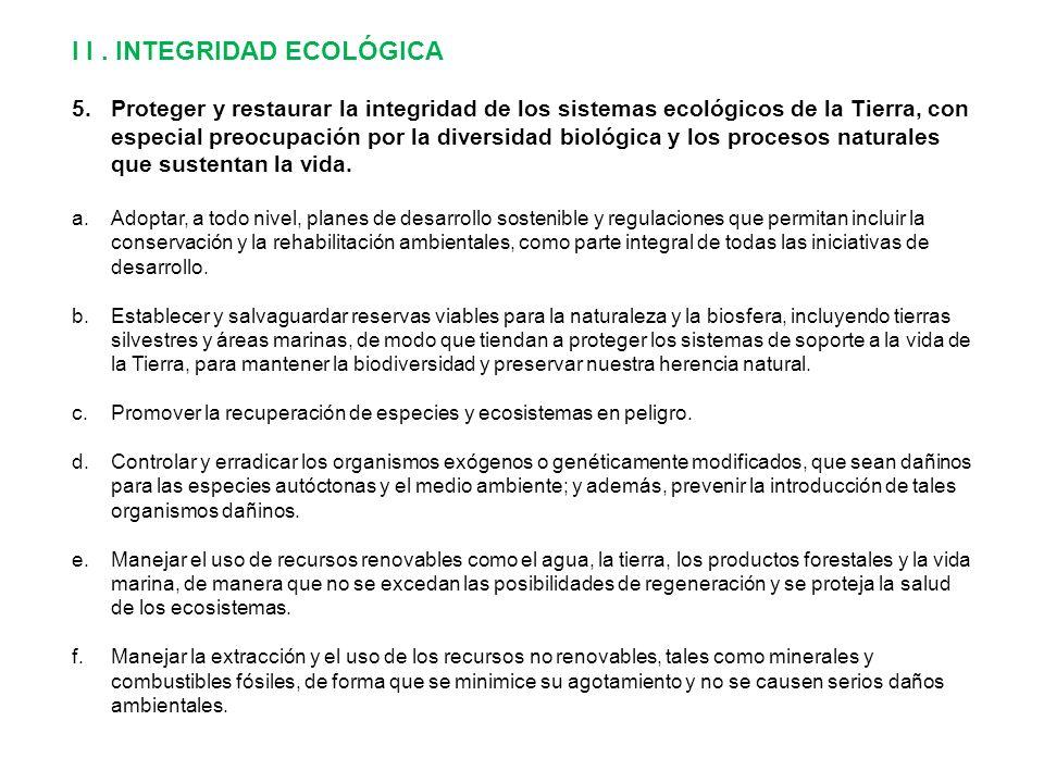 I I. INTEGRIDAD ECOLÓGICA 5.Proteger y restaurar la integridad de los sistemas ecológicos de la Tierra, con especial preocupación por la diversidad bi