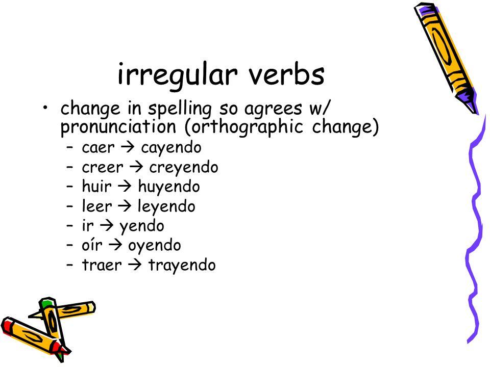 irregular verbs change in spelling so agrees w/ pronunciation (orthographic change) –caer cayendo –creer creyendo –huir huyendo –leer leyendo –ir yend