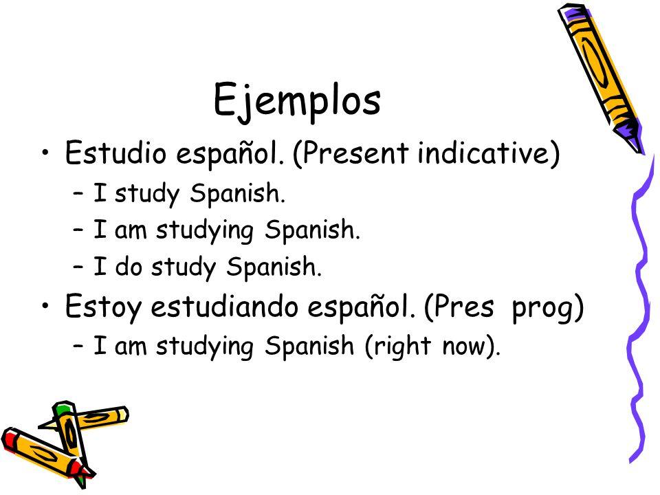 Ejemplos Estudio español. (Present indicative) –I study Spanish. –I am studying Spanish. –I do study Spanish. Estoy estudiando español. (Pres prog) –I