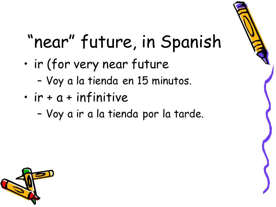 near future, in Spanish ir (for very near future –Voy a la tienda en 15 minutos. ir + a + infinitive –Voy a ir a la tienda por la tarde.
