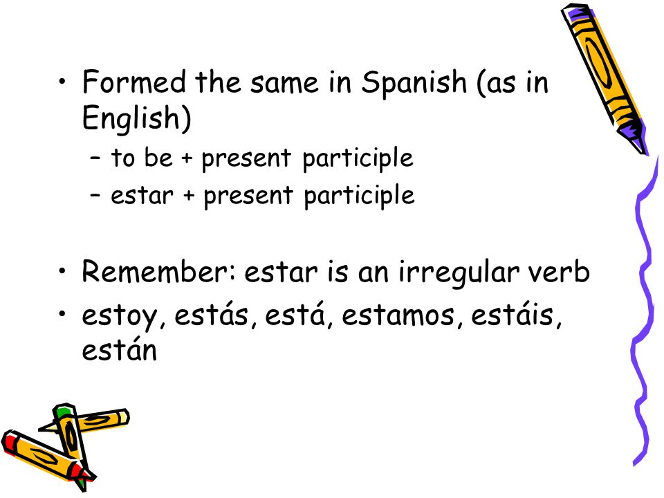Formed the same in Spanish (as in English) –to be + present participle –estar + present participle Remember: estar is an irregular verb estoy, estás,