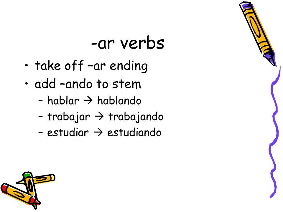 -ar verbs take off –ar ending add –ando to stem –hablar hablando –trabajar trabajando –estudiar estudiando