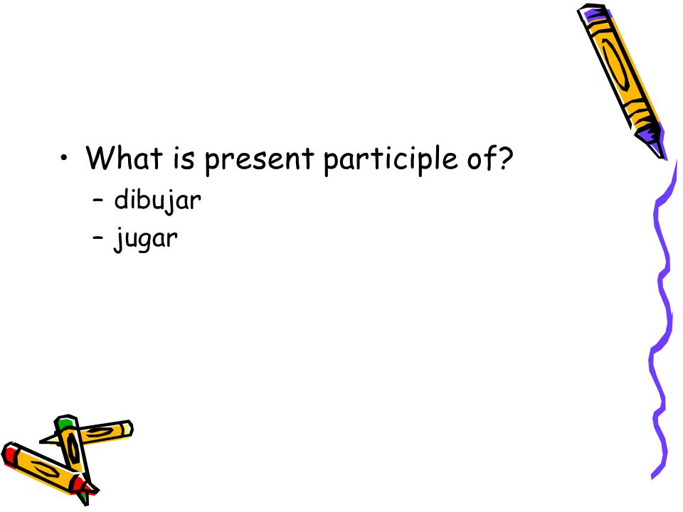 What is present participle of? –dibujar –jugar