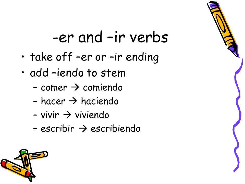 -er and –ir verbs take off –er or –ir ending add –iendo to stem –comer comiendo –hacer haciendo –vivir viviendo –escribir escribiendo