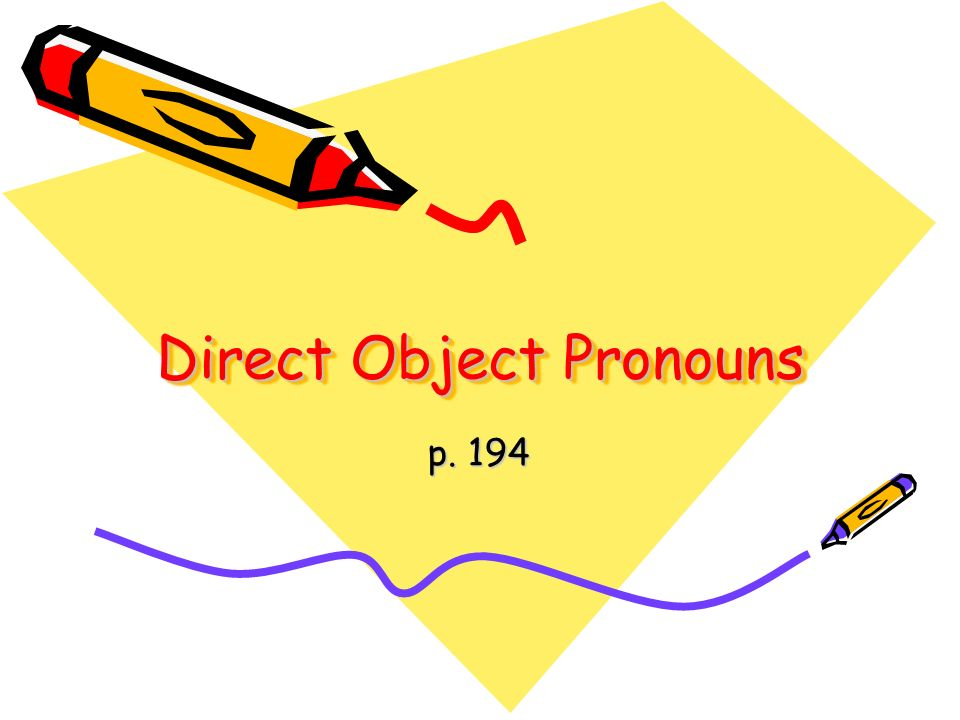 The direct object (DO) is the person or thing in the sentence which directly receives the action.