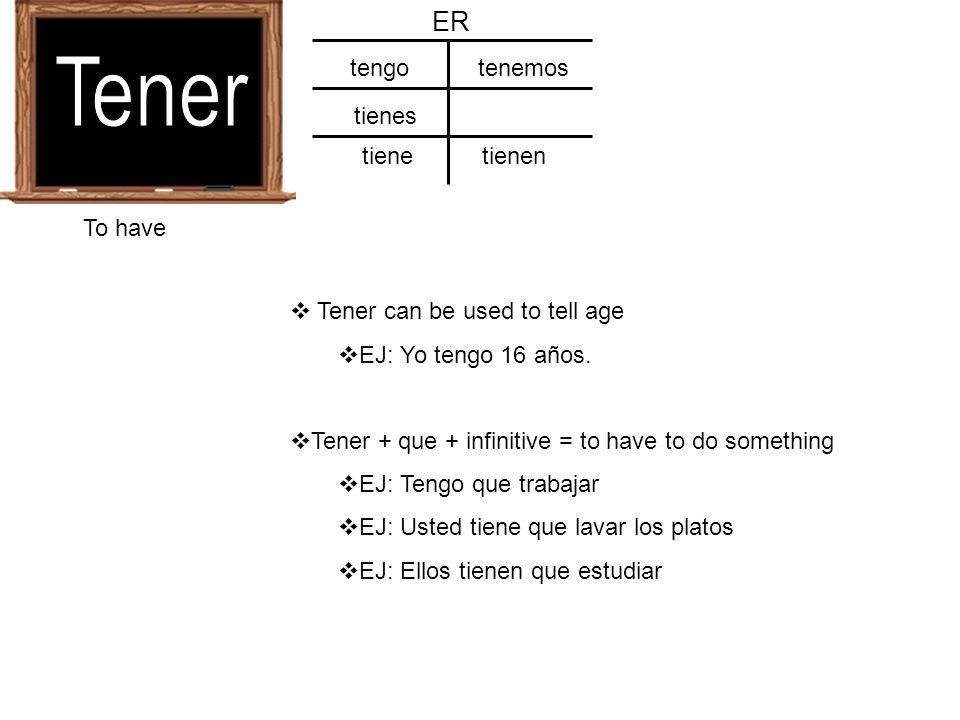 To have ER tengo tienes tiene tenemos tienen Tener can be used to tell age EJ: Yo tengo 16 años. Tener + que + infinitive = to have to do something EJ