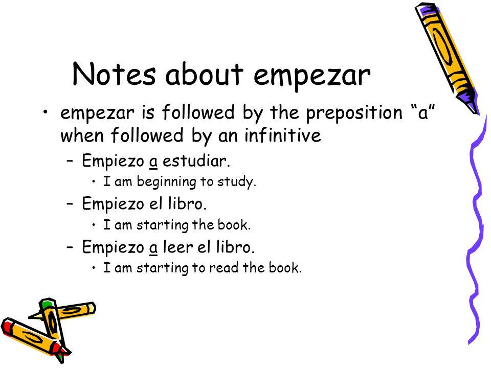 Notes about empezar empezar is followed by the preposition a when followed by an infinitive –Empiezo a estudiar. I am beginning to study. –Empiezo el