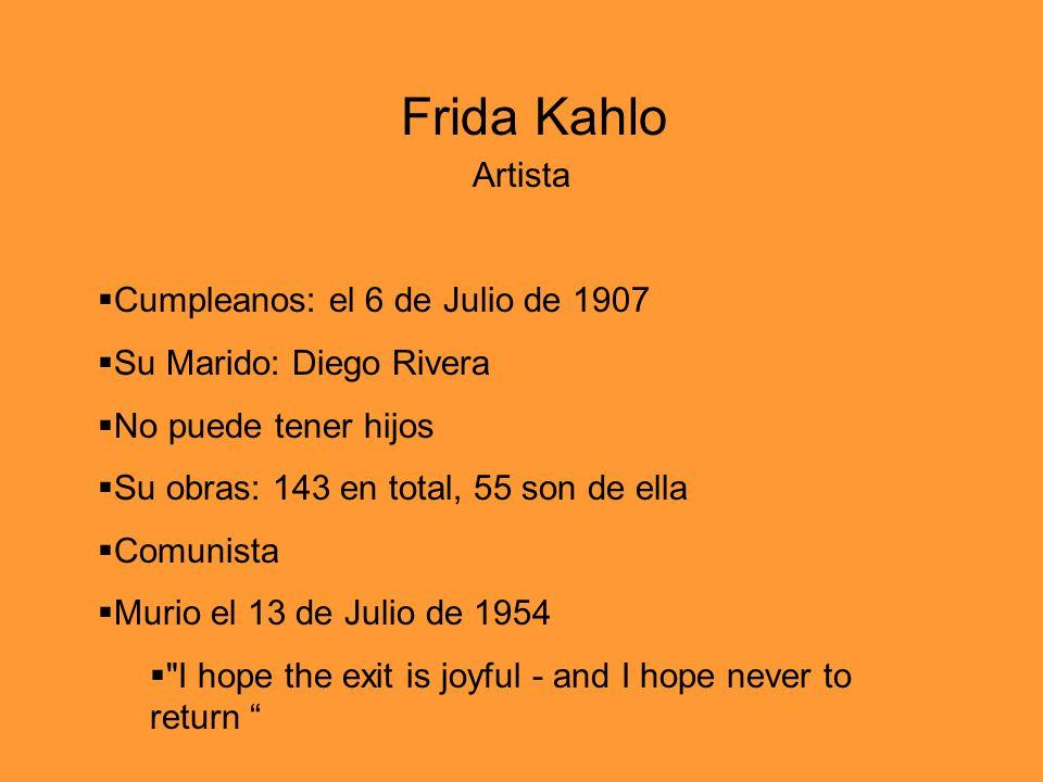 Artista Cumpleanos: el 6 de Julio de 1907 Su Marido: Diego Rivera No puede tener hijos Su obras: 143 en total, 55 son de ella Comunista Murio el 13 de Julio de 1954 I hope the exit is joyful - and I hope never to return