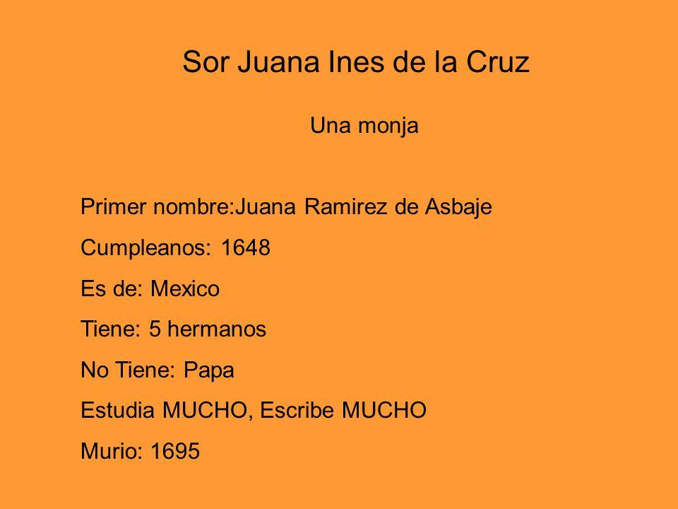 Una monja Primer nombre:Juana Ramirez de Asbaje Cumpleanos: 1648 Es de: Mexico Tiene: 5 hermanos No Tiene: Papa Estudia MUCHO, Escribe MUCHO Murio: 16