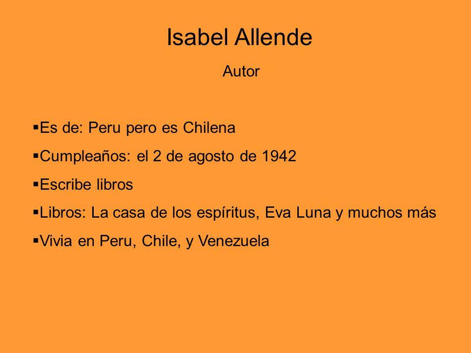 Autor Es de: Peru pero es Chilena Cumpleaños: el 2 de agosto de 1942 Escribe libros Libros: La casa de los espíritus, Eva Luna y muchos más Vivia en Peru, Chile, y Venezuela