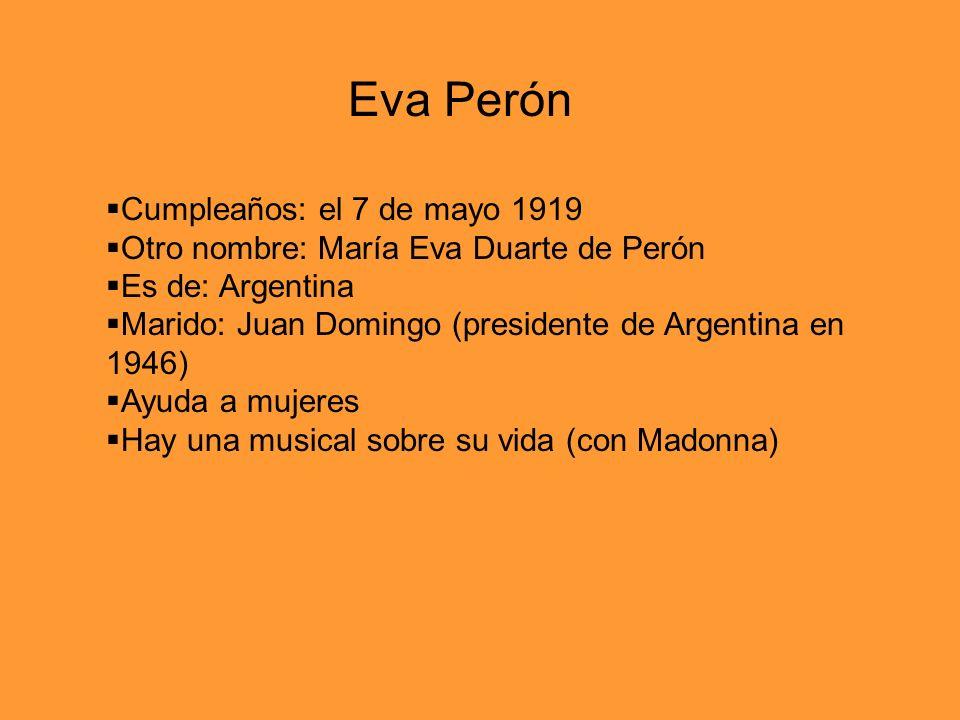 Cumpleaños: el 7 de mayo 1919 Otro nombre: María Eva Duarte de Perón Es de: Argentina Marido: Juan Domingo (presidente de Argentina en 1946) Ayuda a m