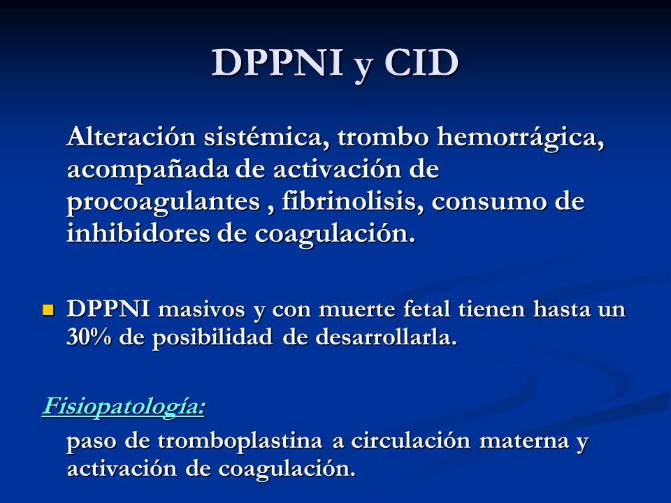 DPPNI y CID Alteración sistémica, trombo hemorrágica, acompañada de activación de procoagulantes, fibrinolisis, consumo de inhibidores de coagulación.