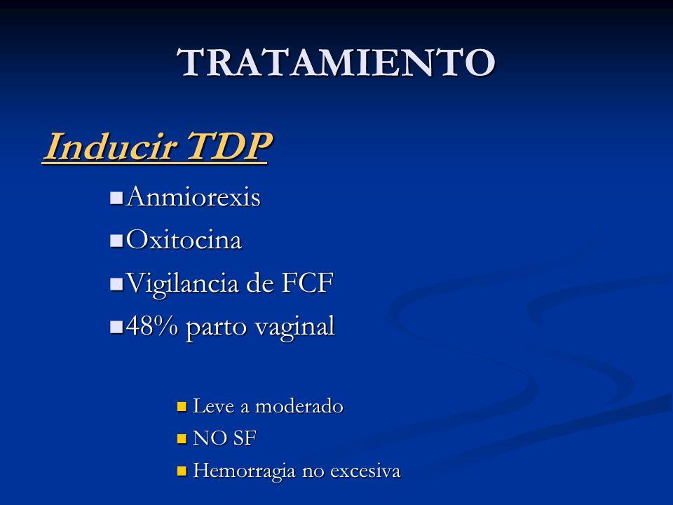 TRATAMIENTO Inducir TDP Anmiorexis Anmiorexis Oxitocina Oxitocina Vigilancia de FCF Vigilancia de FCF 48% parto vaginal 48% parto vaginal Leve a moder
