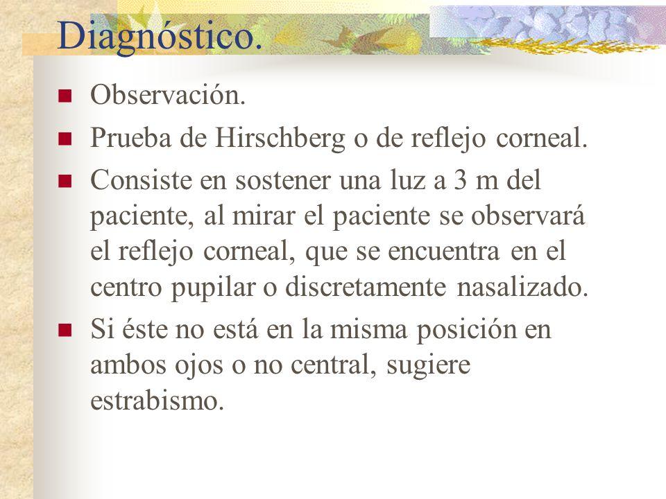 Diagnóstico. Observación. Prueba de Hirschberg o de reflejo corneal. Consiste en sostener una luz a 3 m del paciente, al mirar el paciente se observar