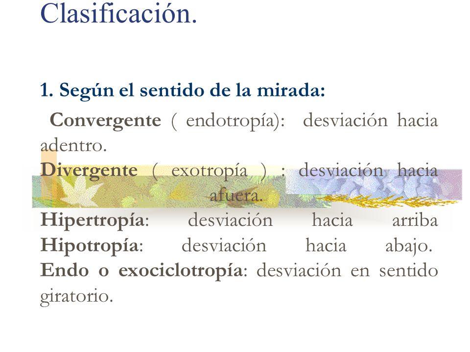 Clasificación. 1. Según el sentido de la mirada: Convergente ( endotropía): desviación hacia adentro. Divergente ( exotropía ) : desviación hacia afue