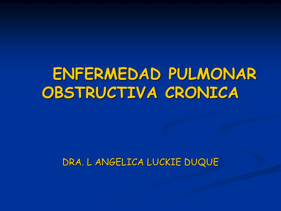 ENFERMEDAD PULMONAR OBSTRUCTIVA CRONICA DRA. L ANGELICA LUCKIE DUQUE