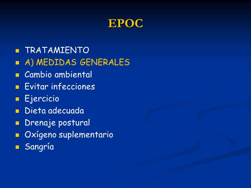 EPOC TRATAMIENTO A) MEDIDAS GENERALES Cambio ambiental Evitar infecciones Ejercicio Dieta adecuada Drenaje postural Oxígeno suplementario Sangría