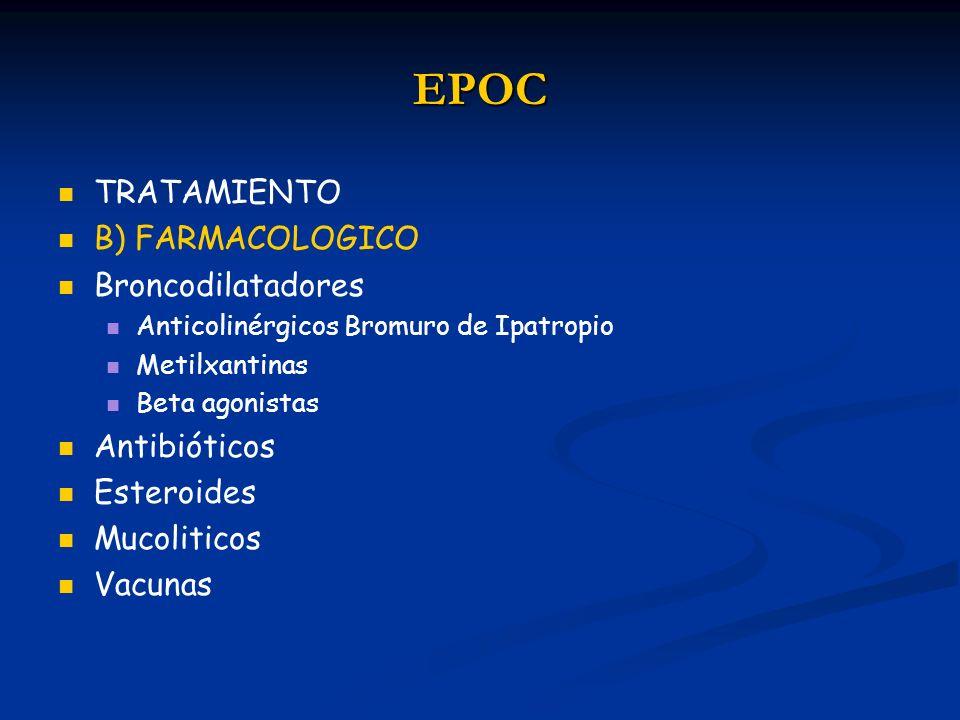 EPOC TRATAMIENTO B) FARMACOLOGICO Broncodilatadores Anticolinérgicos Bromuro de Ipatropio Metilxantinas Beta agonistas Antibióticos Esteroides Mucolit