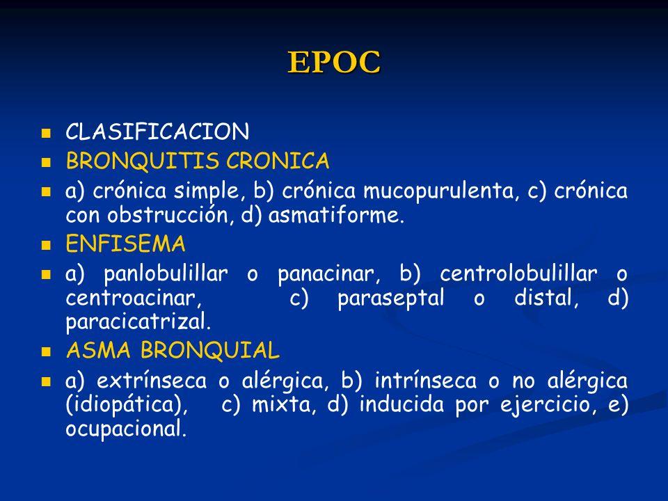 EPOC CLASIFICACION BRONQUITIS CRONICA a) crónica simple, b) crónica mucopurulenta, c) crónica con obstrucción, d) asmatiforme. ENFISEMA a) panlobulill