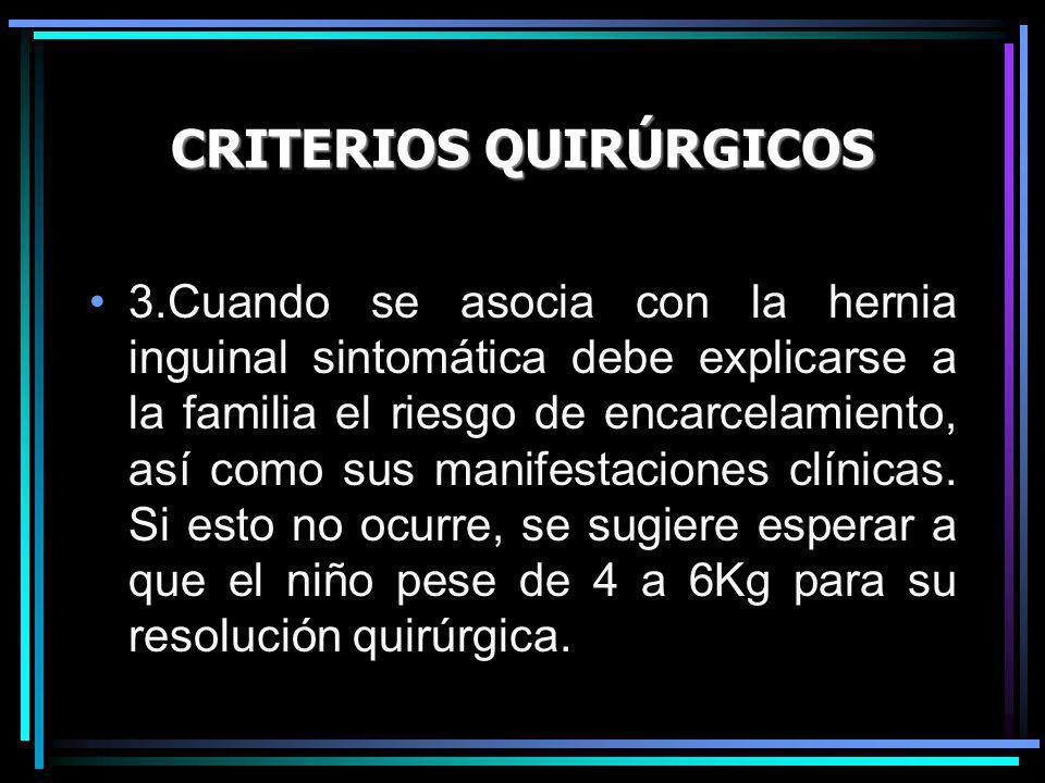 CRITERIOS QUIRÚRGICOS 3.Cuando se asocia con la hernia inguinal sintomática debe explicarse a la familia el riesgo de encarcelamiento, así como sus ma
