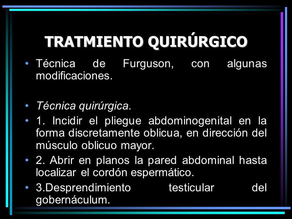 TRATMIENTO QUIRÚRGICO Técnica de Furguson, con algunas modificaciones. Técnica quirúrgica. 1. Incidir el pliegue abdominogenital en la forma discretam