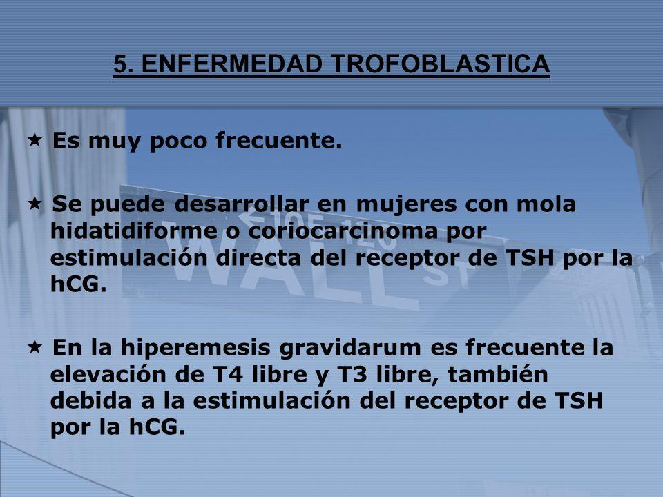 5. ENFERMEDAD TROFOBLASTICA Es muy poco frecuente. Se puede desarrollar en mujeres con mola hidatidiforme o coriocarcinoma por estimulación directa de