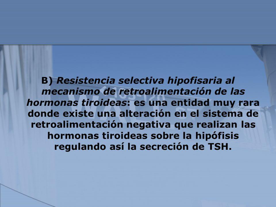 B) Resistencia selectiva hipofisaria al mecanismo de retroalimentación de las hormonas tiroideas: es una entidad muy rara donde existe una alteración
