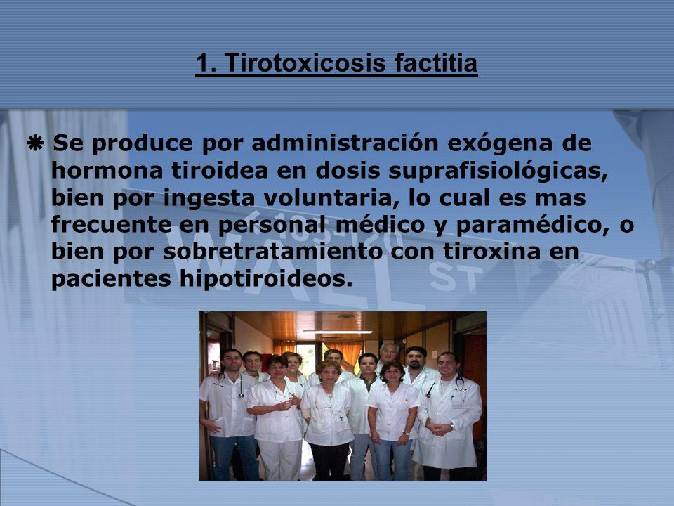 1. Tirotoxicosis factitia Se produce por administración exógena de hormona tiroidea en dosis suprafisiológicas, bien por ingesta voluntaria, lo cual e