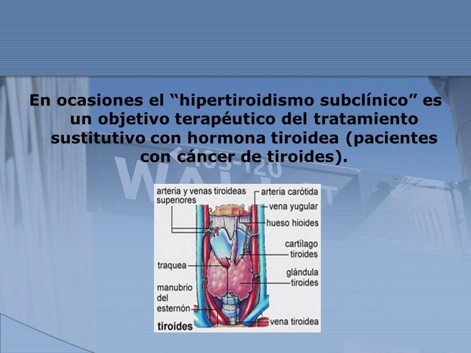 En ocasiones el hipertiroidismo subclínico es un objetivo terapéutico del tratamiento sustitutivo con hormona tiroidea (pacientes con cáncer de tiroid