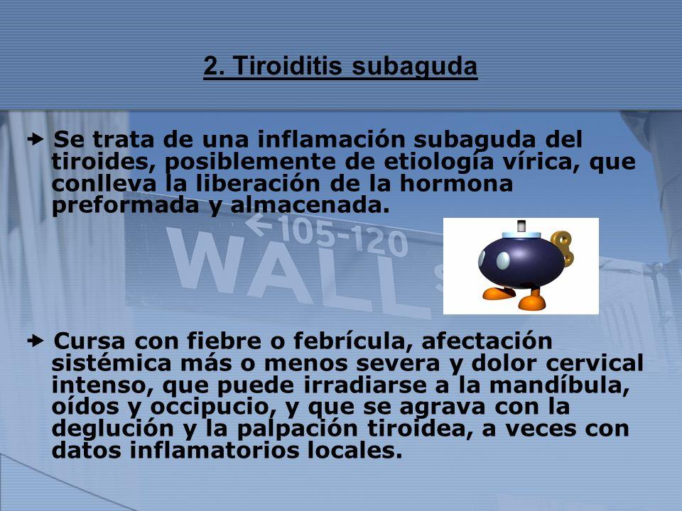 2. Tiroiditis subaguda Se trata de una inflamación subaguda del tiroides, posiblemente de etiología vírica, que conlleva la liberación de la hormona p