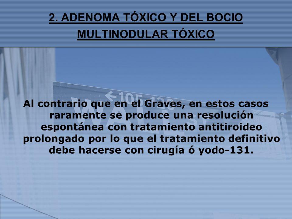 2. ADENOMA TÓXICO Y DEL BOCIO MULTINODULAR TÓXICO Al contrario que en el Graves, en estos casos raramente se produce una resolución espontánea con tra