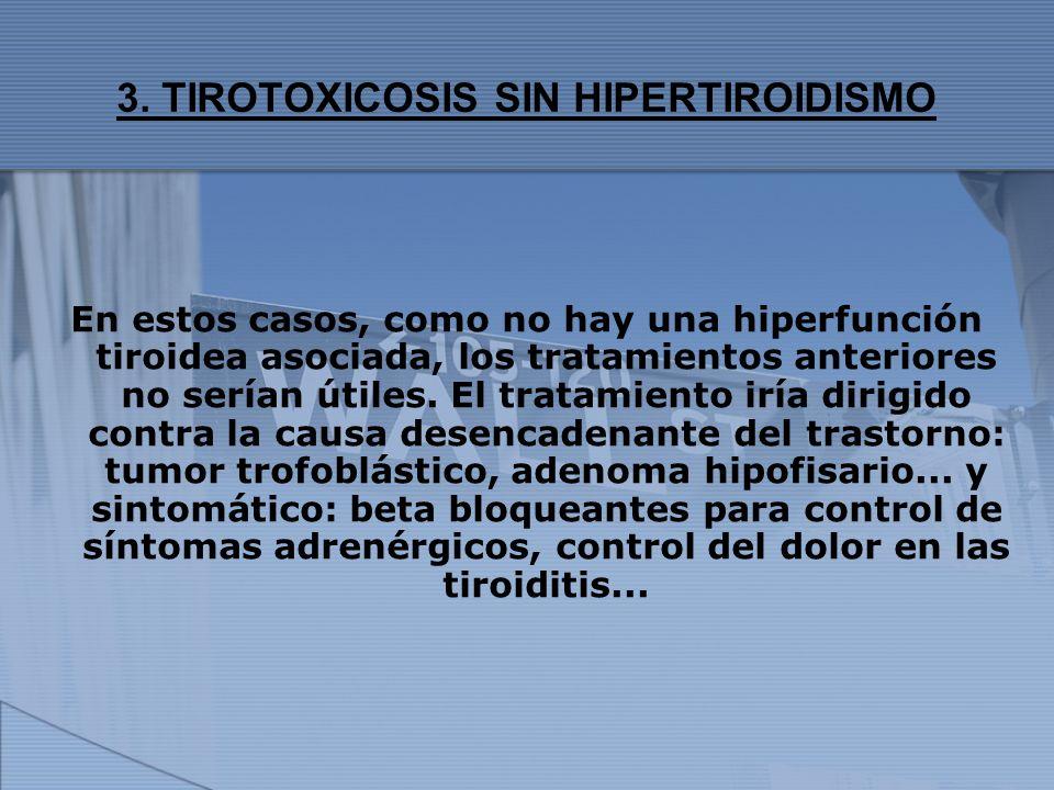 3. TIROTOXICOSIS SIN HIPERTIROIDISMO En estos casos, como no hay una hiperfunción tiroidea asociada, los tratamientos anteriores no serían útiles. El
