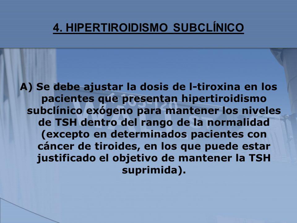 4. HIPERTIROIDISMO SUBCLÍNICO A) Se debe ajustar la dosis de l-tiroxina en los pacientes que presentan hipertiroidismo subclínico exógeno para mantene