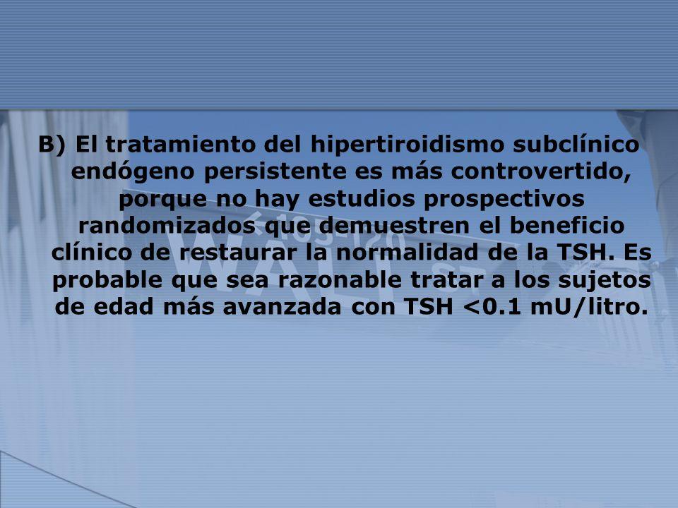 B) El tratamiento del hipertiroidismo subclínico endógeno persistente es más controvertido, porque no hay estudios prospectivos randomizados que demue