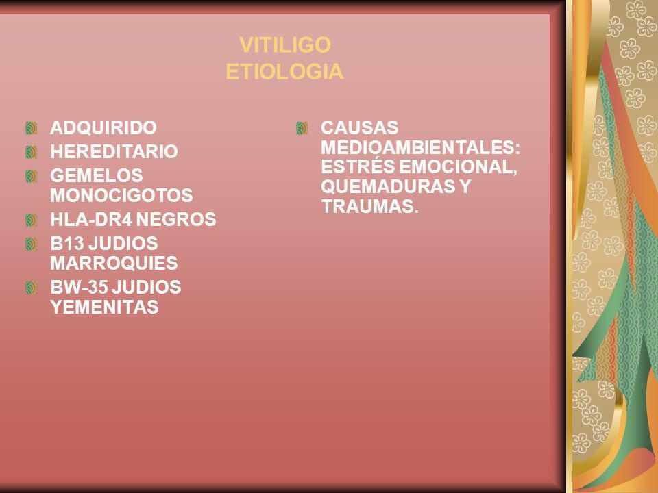 VITILIGO ETIOLOGIA ADQUIRIDO HEREDITARIO GEMELOS MONOCIGOTOS HLA-DR4 NEGROS B13 JUDIOS MARROQUIES BW-35 JUDIOS YEMENITAS CAUSAS MEDIOAMBIENTALES: ESTR