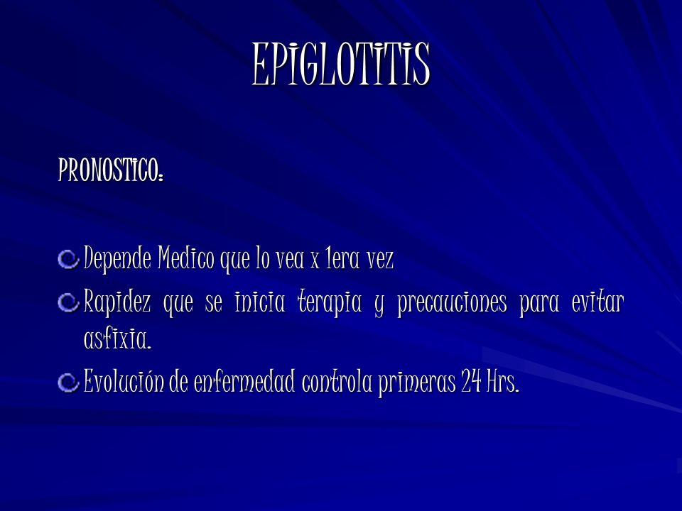 EPIGLOTITIS PRONOSTICO: Depende Medico que lo vea x 1era vez Rapidez que se inicia terapia y precauciones para evitar asfixia. Evolución de enfermedad