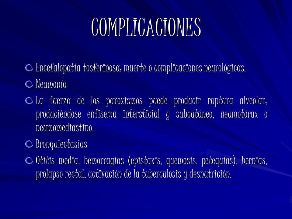COMPLICACIONES Encefalopatía tosferinosa: muerte o complicaciones neurológicas. Neumonía La fuerza de los paroxismos puede producir ruptura alveolar;
