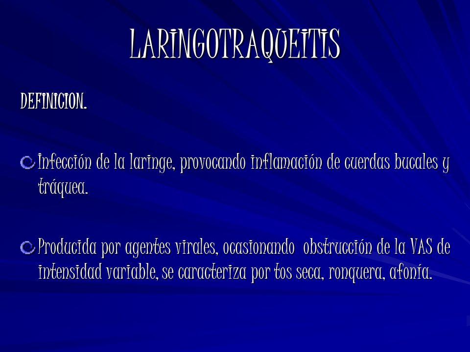 LARINGOTRAQUEITIS DEFINICION. Infección de la laringe, provocando inflamación de cuerdas bucales y tráquea. Producida por agentes virales, ocasionando