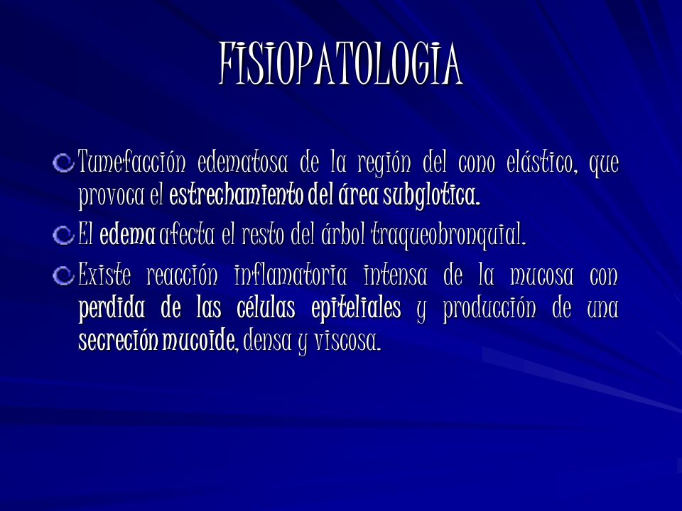 FISIOPATOLOGIA Tumefacción edematosa de la región del cono elástico, que provoca el estrechamiento del área subglotica. El edema afecta el resto del á