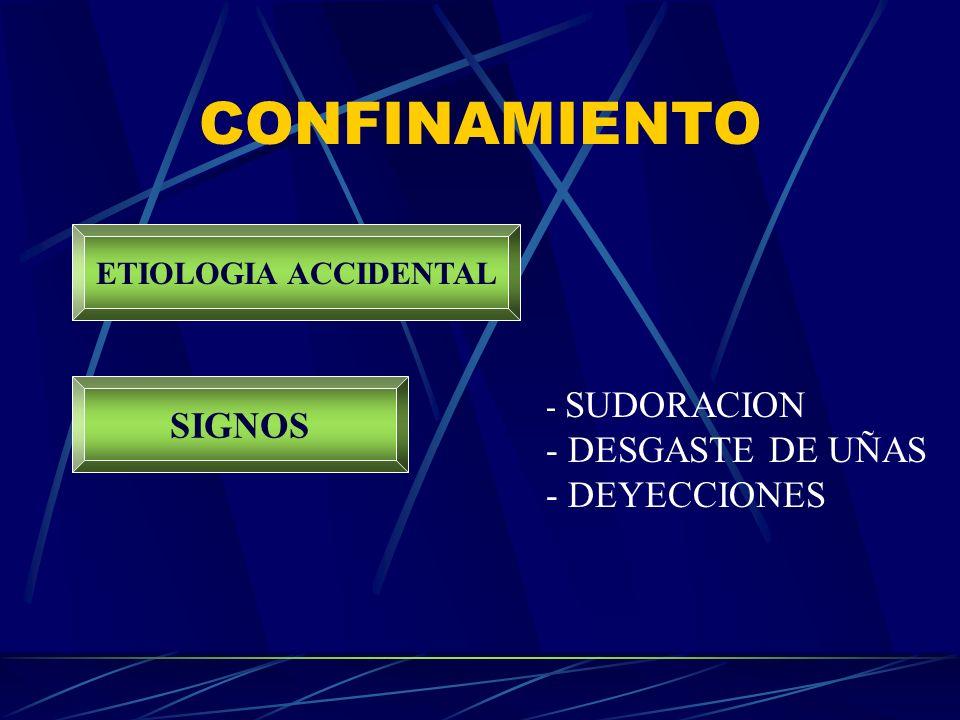 CONFINAMIENTO ETIOLOGIA ACCIDENTAL SIGNOS - SUDORACION - DESGASTE DE UÑAS - DEYECCIONES