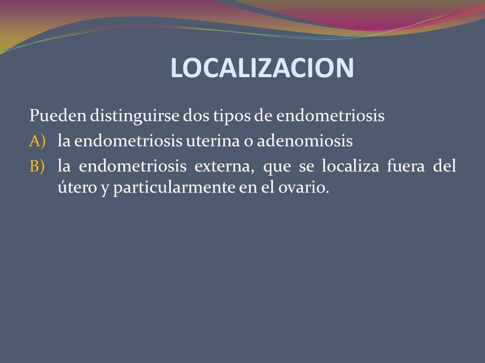 LOCALIZACION Pueden distinguirse dos tipos de endometriosis A) la endometriosis uterina o adenomiosis B) la endometriosis externa, que se localiza fue