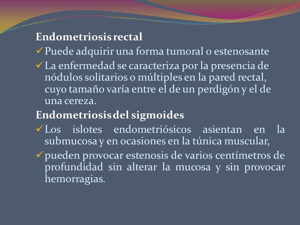 Endometriosis rectal Puede adquirir una forma tumoral o estenosante La enfermedad se caracteriza por la presencia de nódulos solitarios o múltiples en